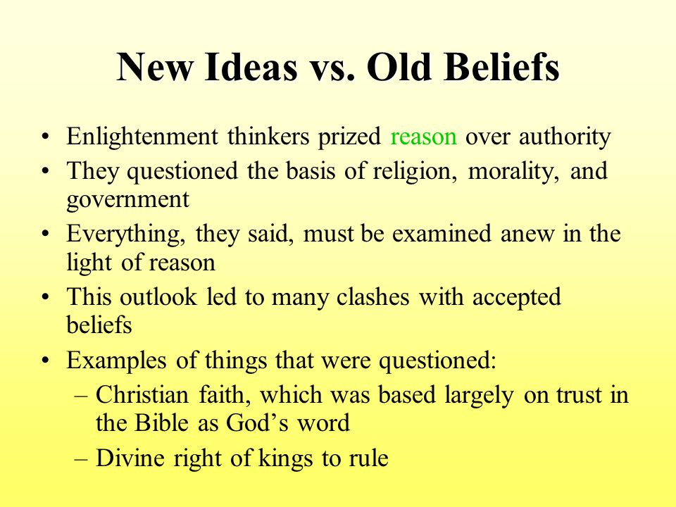 New Ideas vs. Old Beliefs Enlightenment thinkers prized reason over authority They questioned the basis of religion, morality, and government Everythi