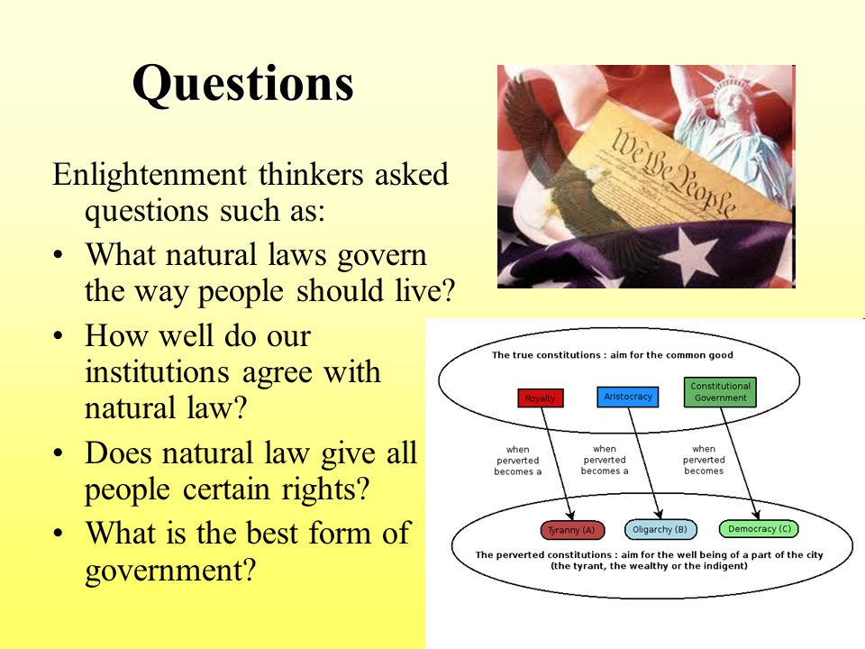 Questions Questions Enlightenment thinkers asked questions such as: What natural laws govern the way people should live? How well do our institutions