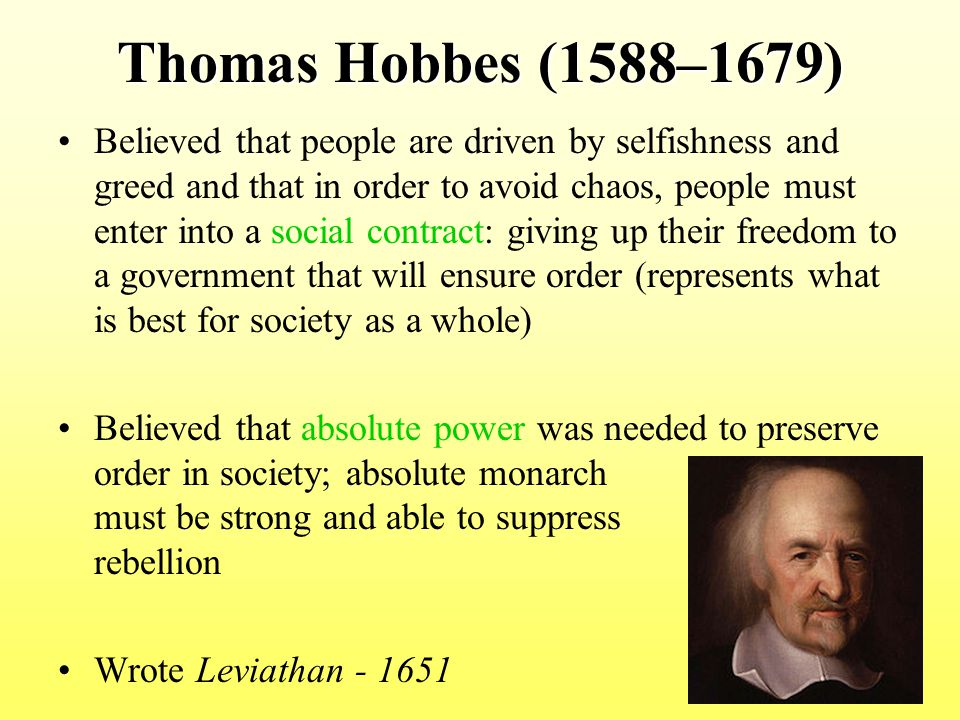 Thomas Hobbes (1588–1679) Believed that people are driven by selfishness and greed and that in order to avoid chaos, people must enter into a social c