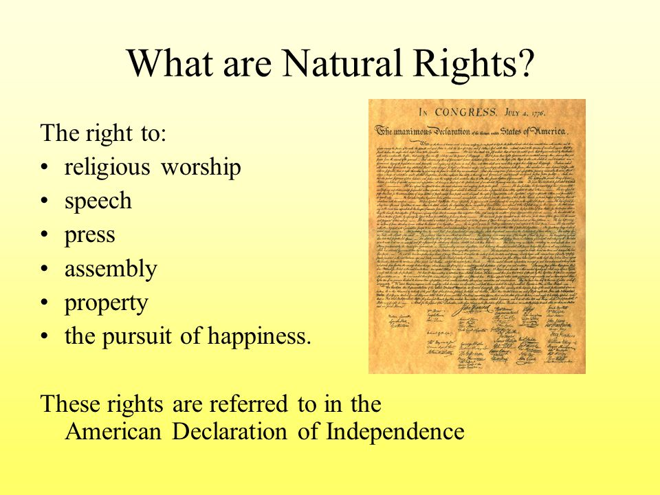 What are Natural Rights? The right to: religious worship speech press assembly property the pursuit of happiness. These rights are referred to in the