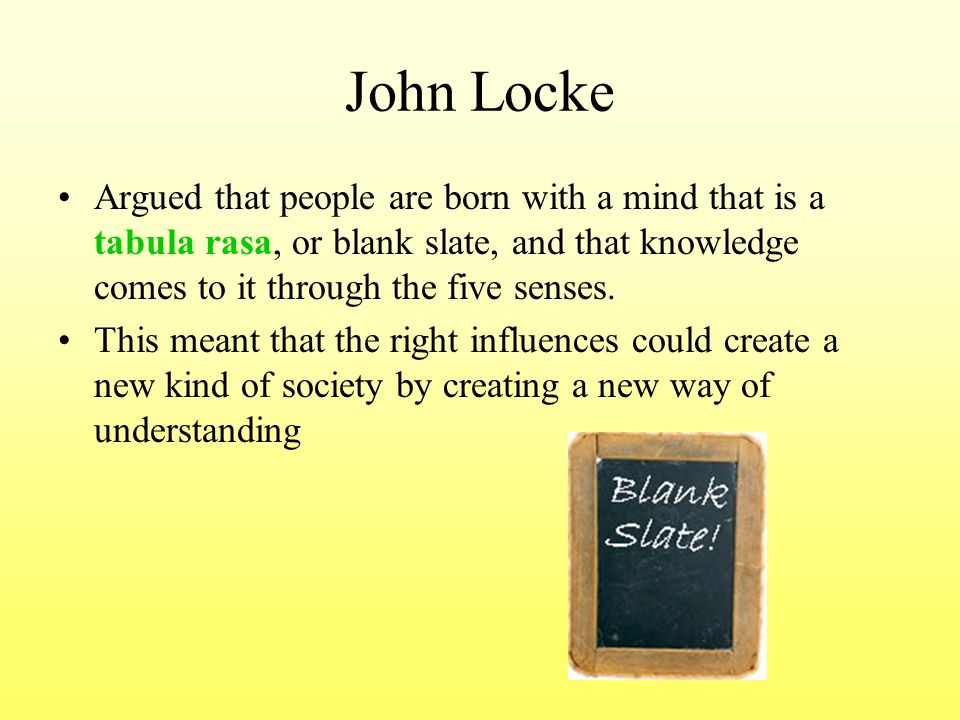 John Locke Argued that people are born with a mind that is a tabula rasa, or blank slate, and that knowledge comes to it through the five senses. This