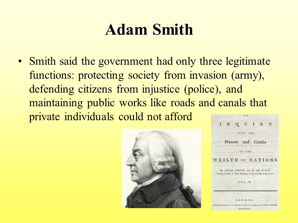 Adam Smith Smith said the government had only three legitimate functions: protecting society from invasion (army), defending citizens from injustice (