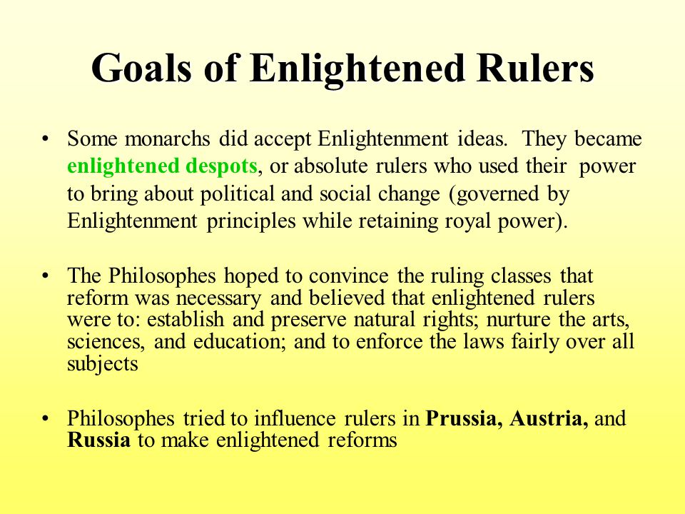 Goals of Enlightened Rulers Some monarchs did accept Enlightenment ideas. They became enlightened despots, or absolute rulers who used their power to