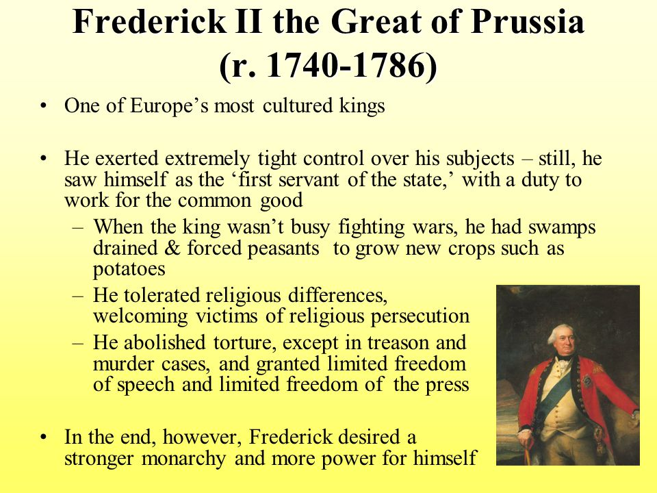 Frederick II the Great of Prussia (r. 1740-1786) One of Europe's most cultured kings He exerted extremely tight control over his subjects – still, he