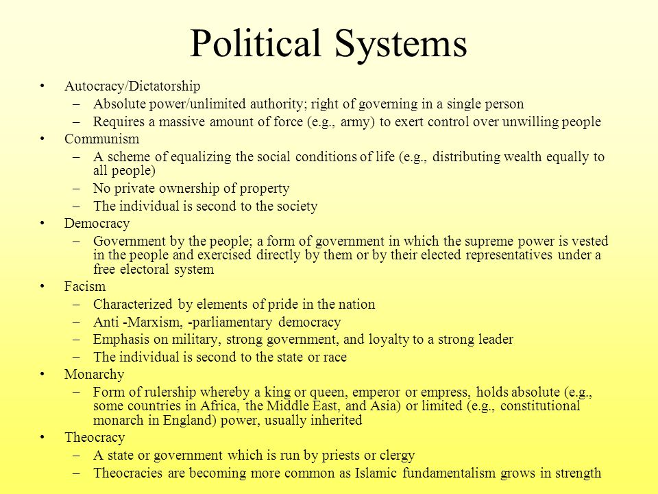 Political Systems Autocracy/Dictatorship –Absolute power/unlimited authority; right of governing in a single person –Requires a massive amount of forc
