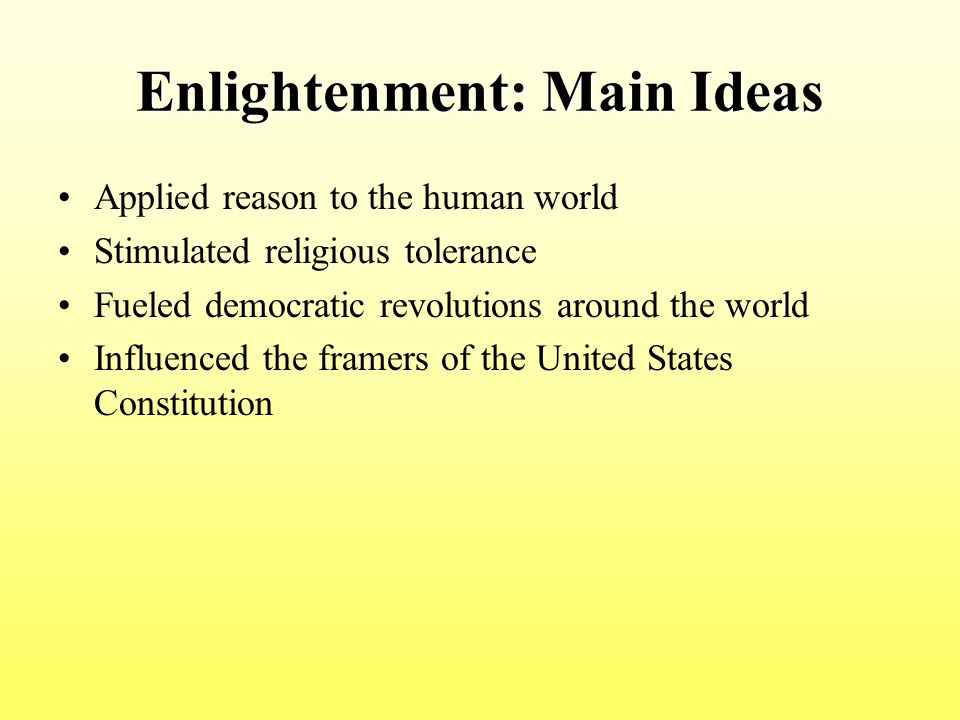 Enlightenment: Main Ideas Applied reason to the human world Stimulated religious tolerance Fueled democratic revolutions around the world Influenced t