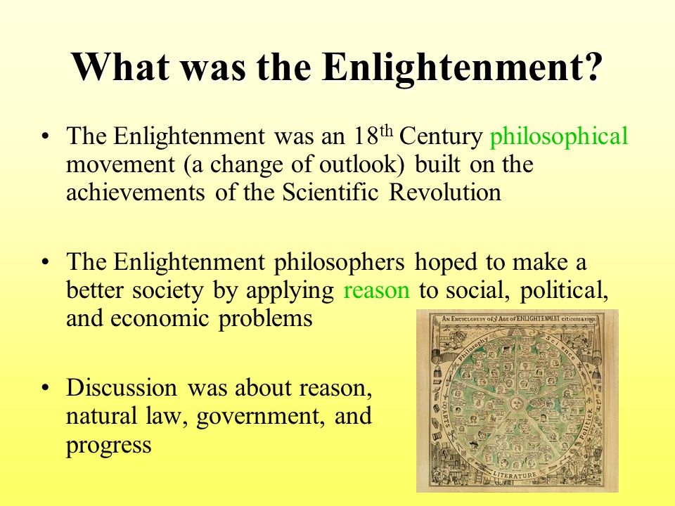 Roots of the Enlightenment The Scientific Revolution –Scientific successes created great confidence in the power of reason – if people could use reason to find laws that governed the physical world (physical sciences), why not use reason to discover laws that govern human nature.