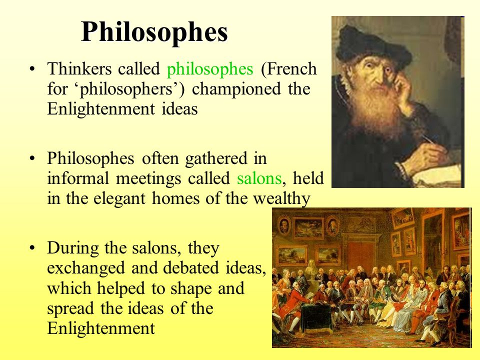 Philosophes Philosophes Thinkers called philosophes (French for 'philosophers') championed the Enlightenment ideas Philosophes often gathered in infor