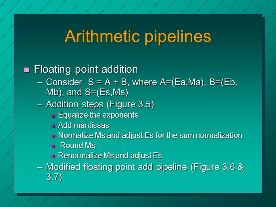 Arithmetic pipelines n Floating point addition –Consider S = A + B, where A=(Ea,Ma), B=(Eb, Mb), and S=(Es,Ms) –Addition steps (Figure 3.5) n Equalize