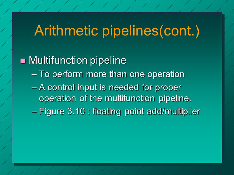 Arithmetic pipelines(cont.) n Multifunction pipeline –To perform more than one operation –A control input is needed for proper operation of the multifunction pipeline.