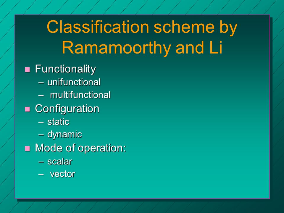 Classification scheme by Ramamoorthy and Li n Functionality –unifunctional – multifunctional n Configuration –static –dynamic n Mode of operation: –scalar – vector
