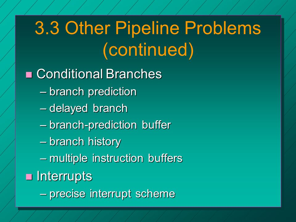 3.3 Other Pipeline Problems (continued) n Conditional Branches –branch prediction –delayed branch –branch-prediction buffer –branch history –multiple instruction buffers n Interrupts –precise interrupt scheme
