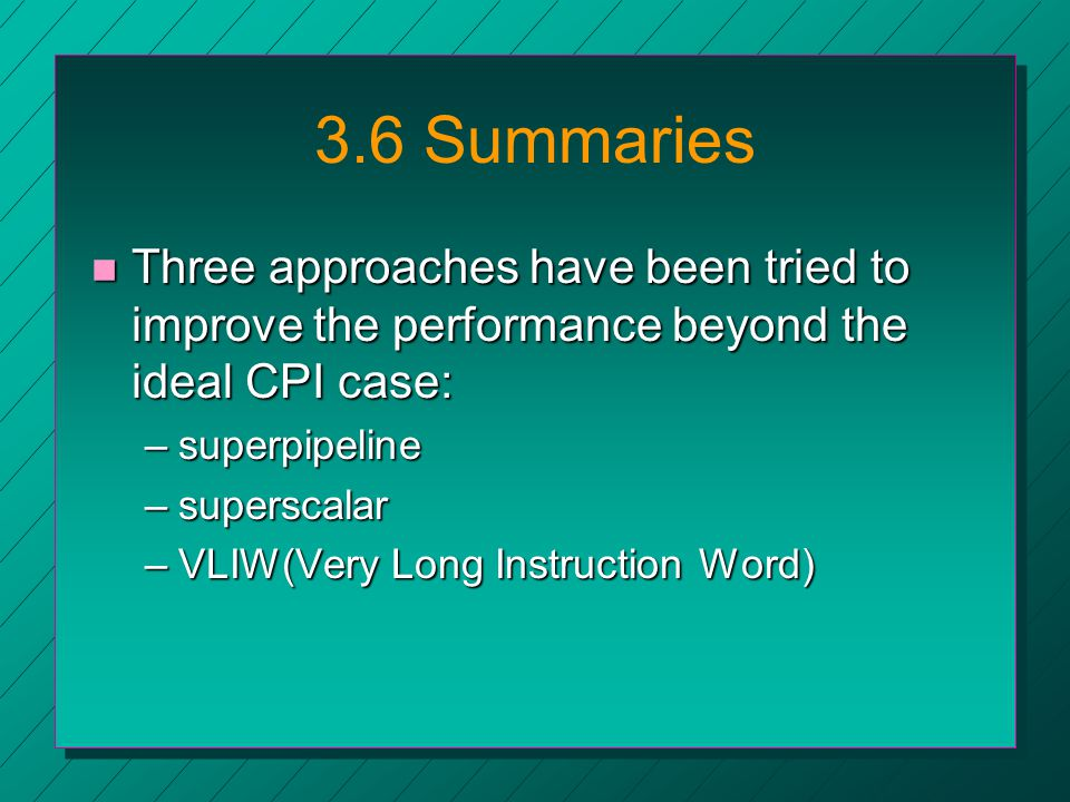 3.6 Summaries n Three approaches have been tried to improve the performance beyond the ideal CPI case: –superpipeline –superscalar –VLIW(Very Long Instruction Word)