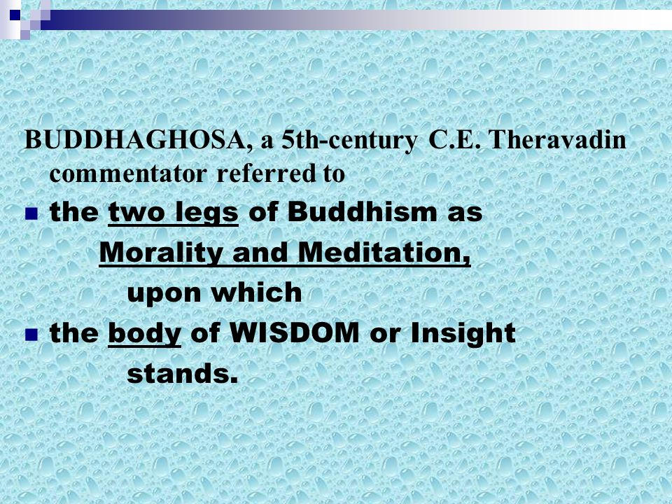 BUDDHAGHOSA, a 5th-century C.E. Theravadin commentator referred to the two legs of Buddhism as Morality and Meditation, upon which the body of WISDOM