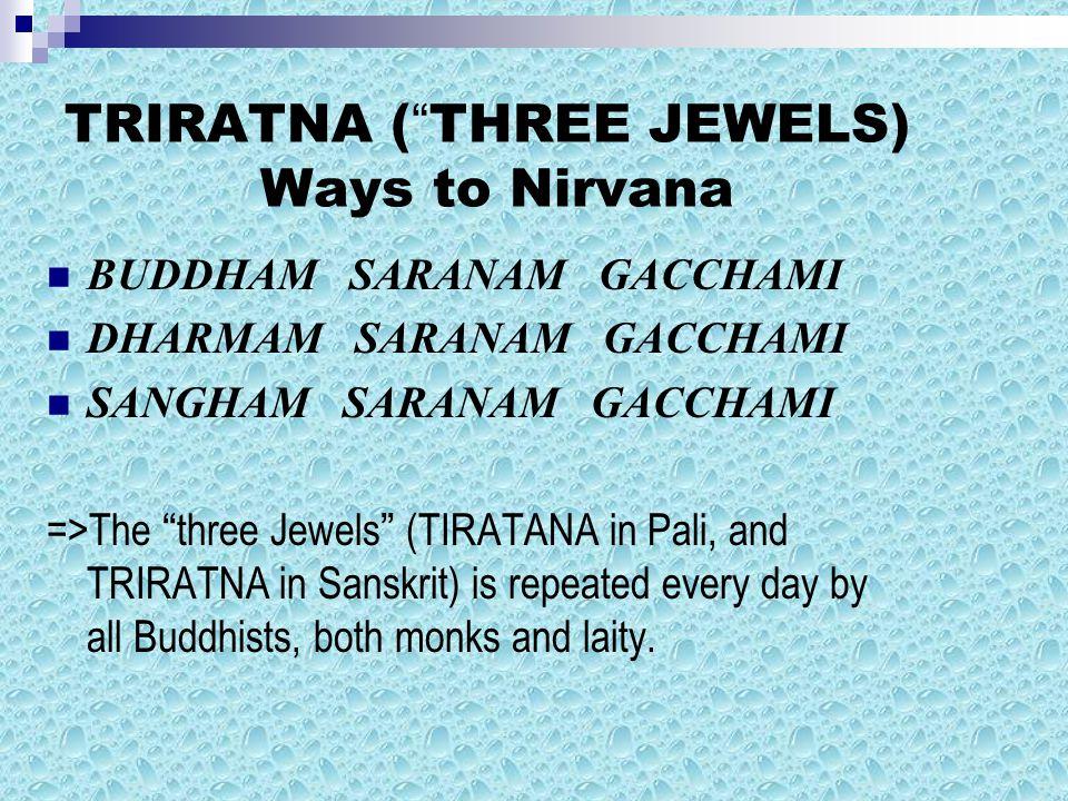 TRIRATNA ( THREE JEWELS) Ways to Nirvana BUDDHAM SARANAM GACCHAMI DHARMAM SARANAM GACCHAMI SANGHAM SARANAM GACCHAMI =>The three Jewels (TIRATANA in Pali, and TRIRATNA in Sanskrit) is repeated every day by all Buddhists, both monks and laity.