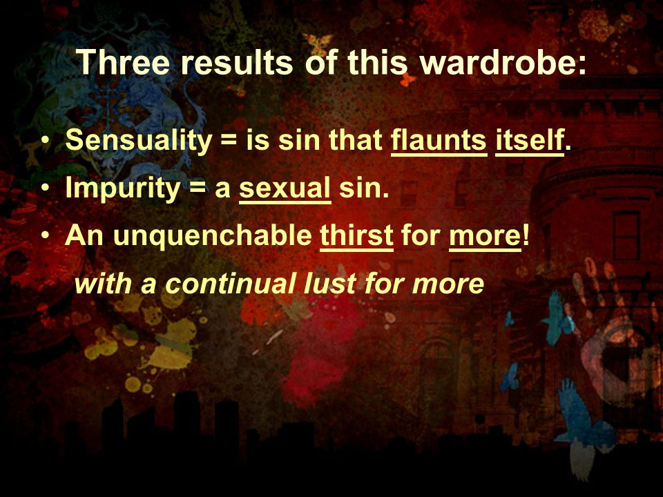 Three results of this wardrobe: Sensuality = is sin that flaunts itself. Impurity = a sexual sin. An unquenchable thirst for more! with a continual lu