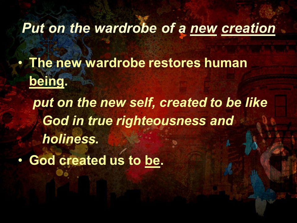 Put on the wardrobe of a new creation The new wardrobe restores human being. put on the new self, created to be like God in true righteousness and hol
