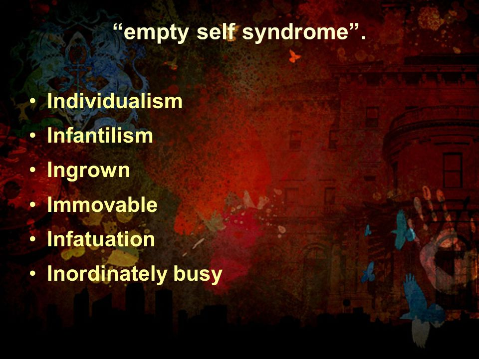 """empty self syndrome"". Individualism Infantilism Ingrown Immovable Infatuation Inordinately busy"