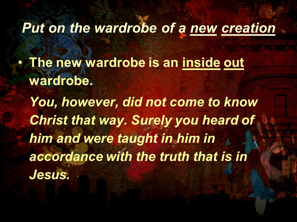 Put on the wardrobe of a new creation The new wardrobe is an inside out wardrobe. You, however, did not come to know Christ that way. Surely you heard