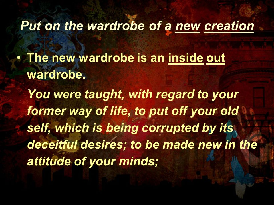 Put on the wardrobe of a new creation The new wardrobe is an inside out wardrobe. You were taught, with regard to your former way of life, to put off