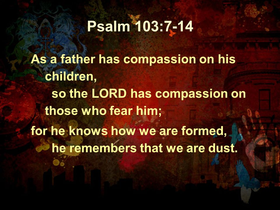 Psalm 103:7-14 As a father has compassion on his children, so the LORD has compassion on those who fear him; for he knows how we are formed, he rememb