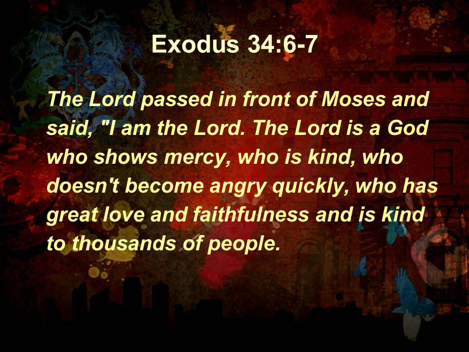 Exodus 34:6-7 The Lord passed in front of Moses and said,