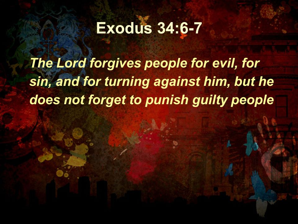 Exodus 34:6-7 The Lord forgives people for evil, for sin, and for turning against him, but he does not forget to punish guilty people