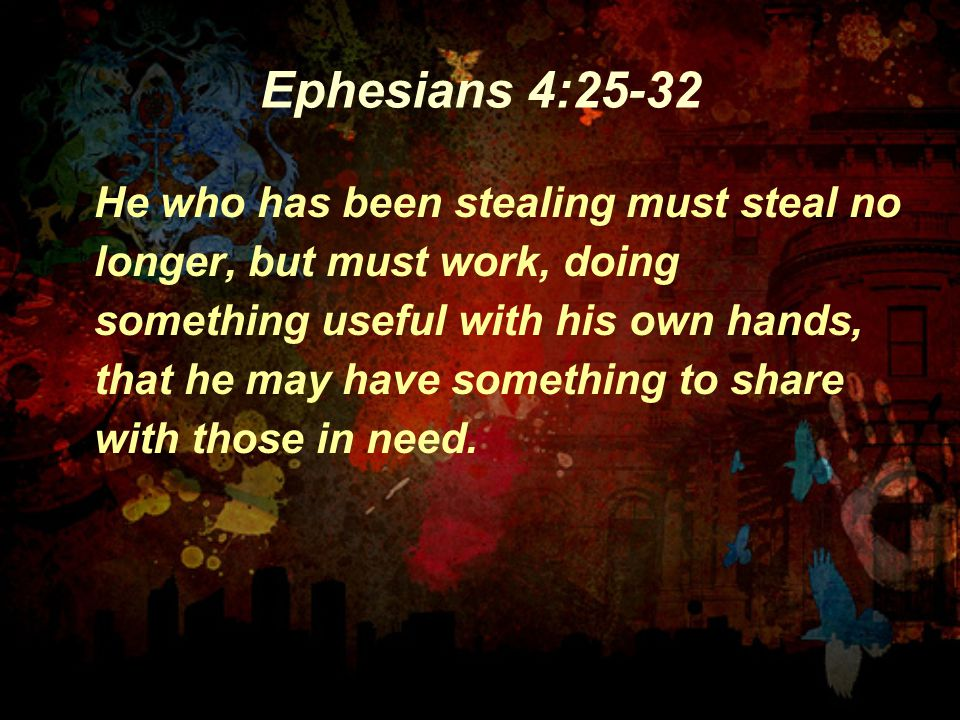 Ephesians 4:25-32 He who has been stealing must steal no longer, but must work, doing something useful with his own hands, that he may have something