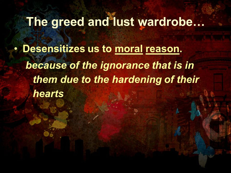 The greed and lust wardrobe… Desensitizes us to moral reason. because of the ignorance that is in them due to the hardening of their hearts