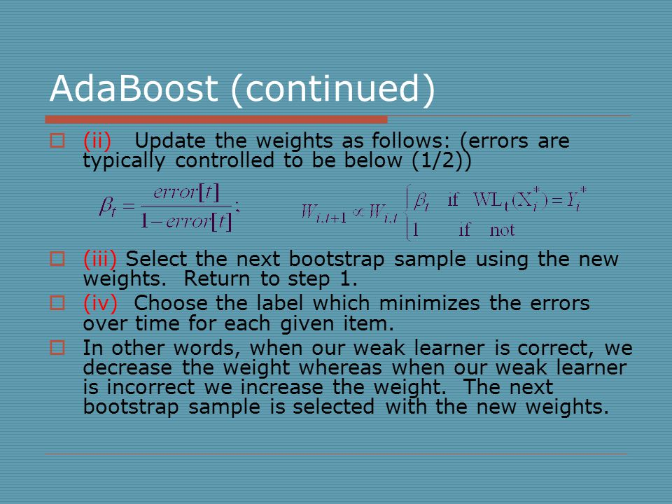 AdaBoost (continued)  (ii) Update the weights as follows: (errors are typically controlled to be below (1/2))  (iii) Select the next bootstrap sample using the new weights.