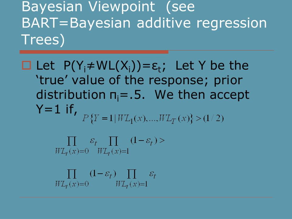 Bayesian Viewpoint (see BART=Bayesian additive regression Trees)  Let P(Y i ≠WL(X i ))=ε t ; Let Y be the 'true' value of the response; prior distribution π i =.5.
