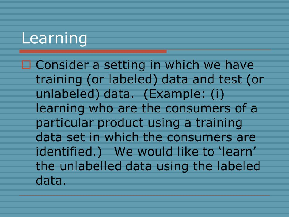 Learning  Consider a setting in which we have training (or labeled) data and test (or unlabeled) data.