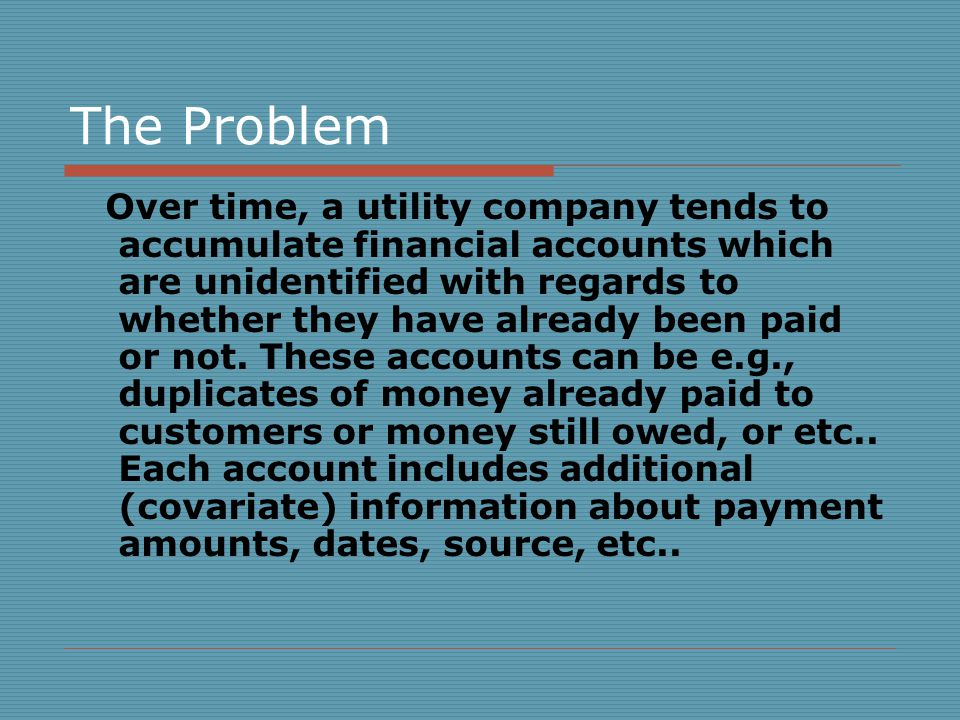 The Problem Over time, a utility company tends to accumulate financial accounts which are unidentified with regards to whether they have already been paid or not.