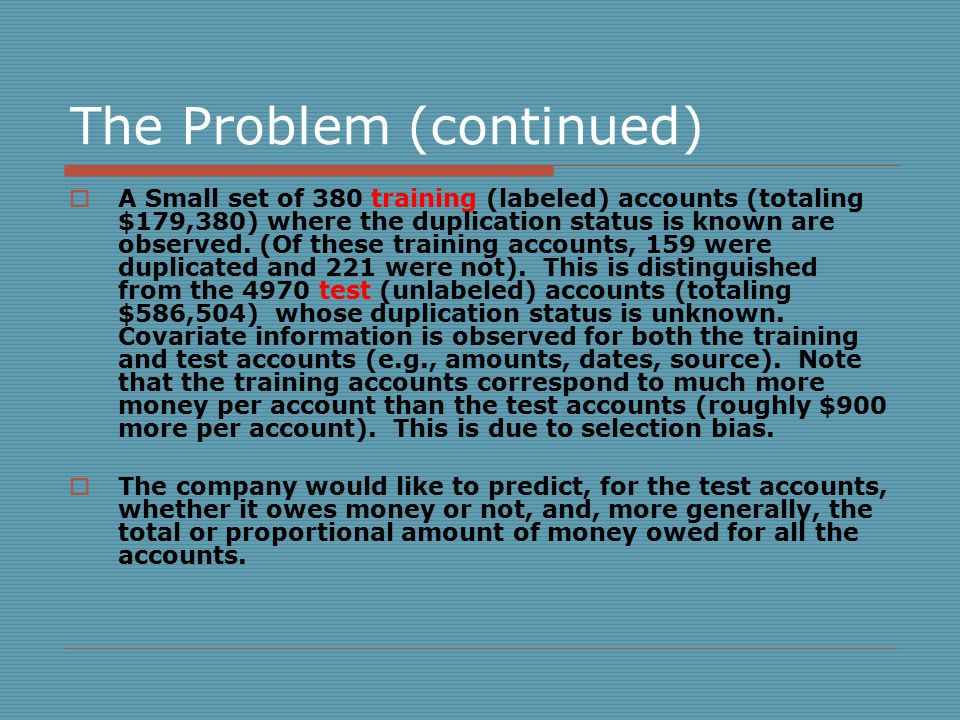 The Problem (continued)  A Small set of 380 training (labeled) accounts (totaling $179,380) where the duplication status is known are observed.