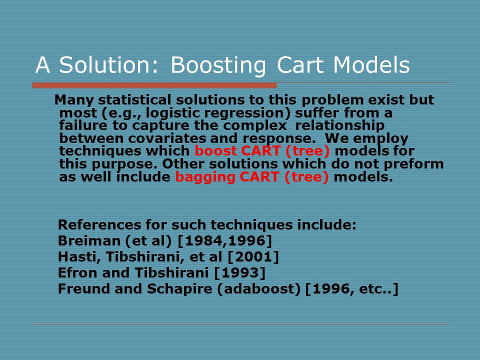 A Solution: Boosting Cart Models Many statistical solutions to this problem exist but most (e.g., logistic regression) suffer from a failure to capture the complex relationship between covariates and response.