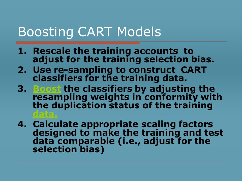 Boosting CART Models 1. Rescale the training accounts to adjust for the training selection bias.