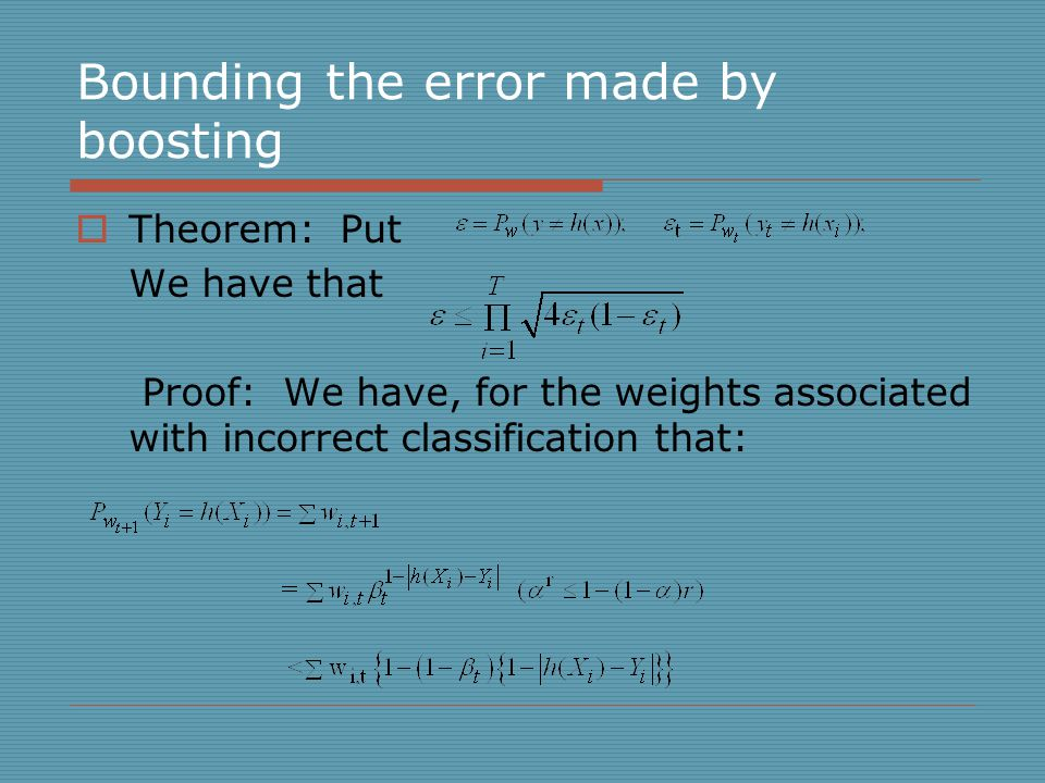 Bounding the error made by boosting  Theorem: Put We have that Proof: We have, for the weights associated with incorrect classification that: