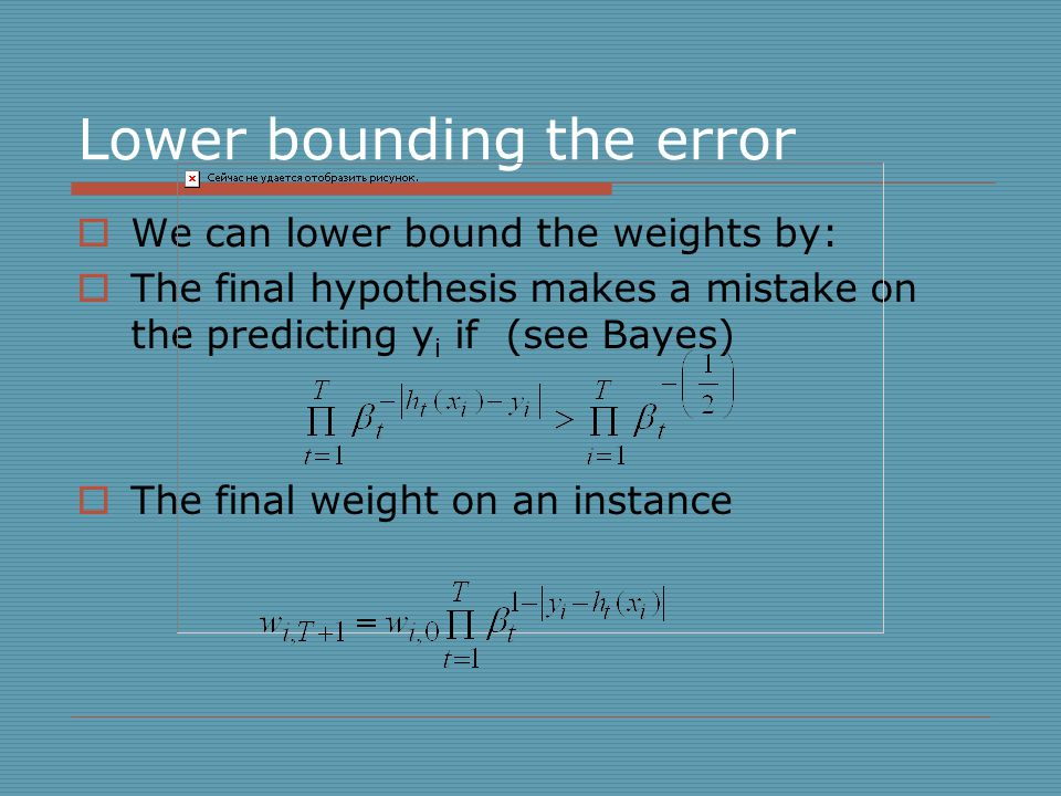 Lower bounding the error  We can lower bound the weights by:  The final hypothesis makes a mistake on the predicting y i if (see Bayes)  The final weight on an instance