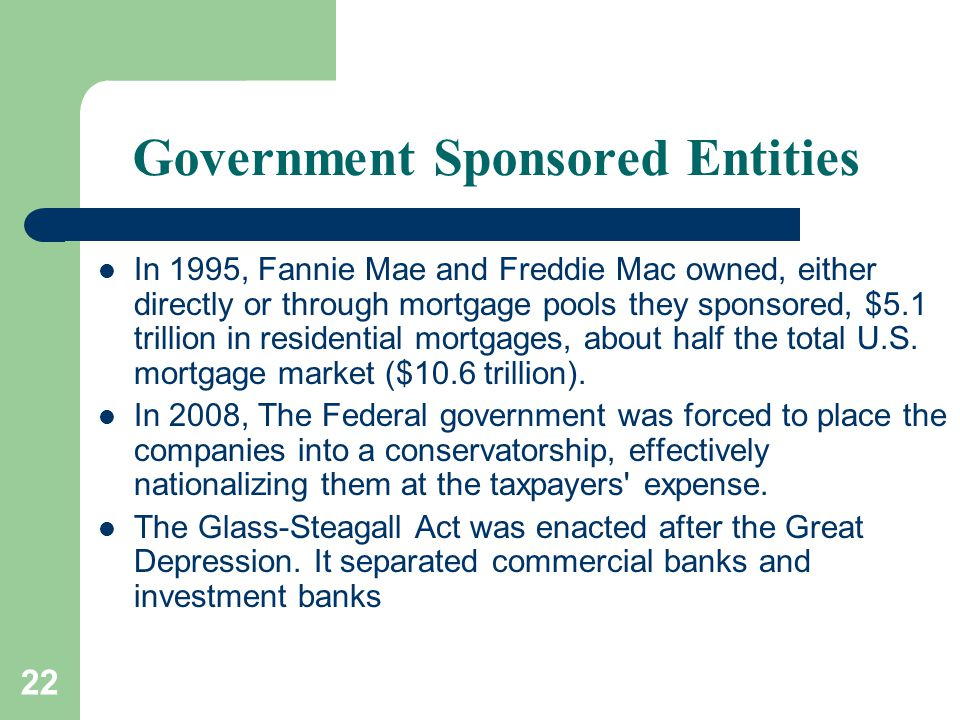 22 Government Sponsored Entities In 1995, Fannie Mae and Freddie Mac owned, either directly or through mortgage pools they sponsored, $5.1 trillion in