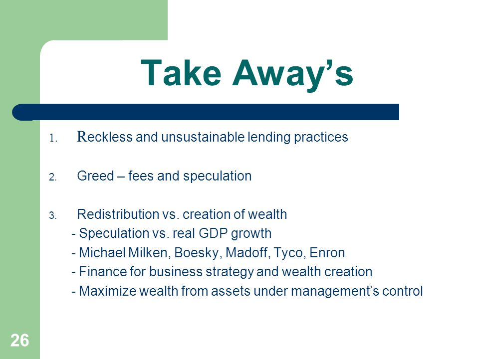 26 Take Away's 1. R eckless and unsustainable lending practices 2. Greed – fees and speculation 3. Redistribution vs. creation of wealth - Speculation