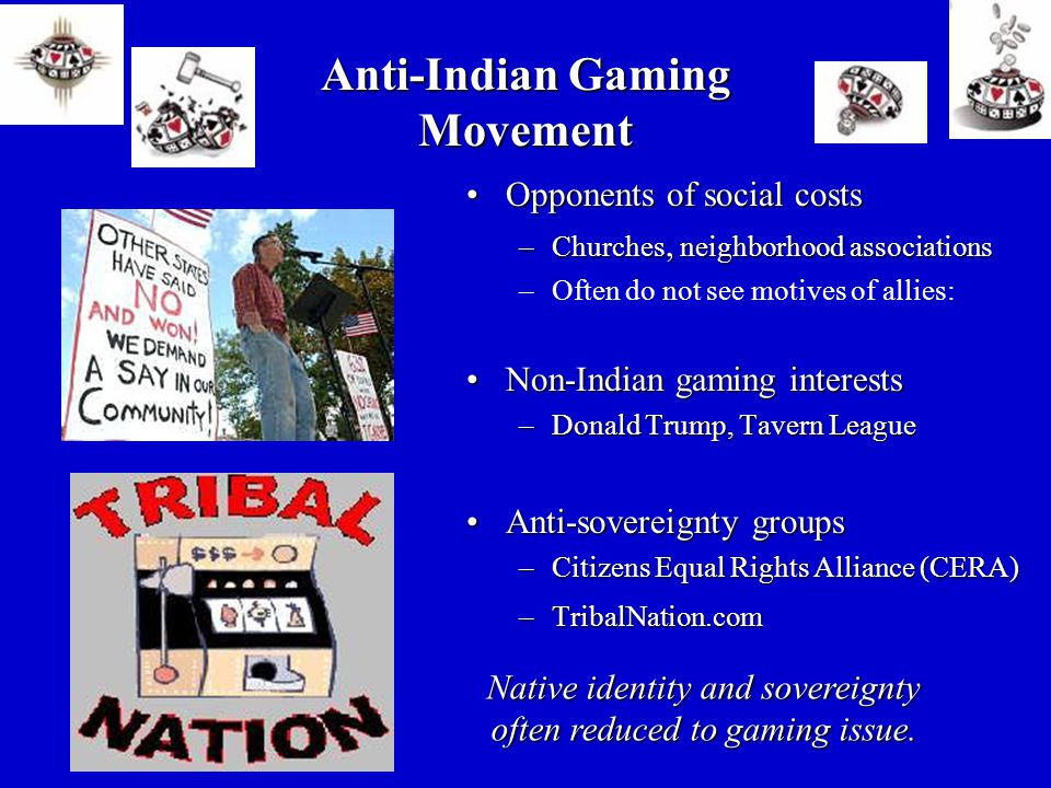 Opponents of social costsOpponents of social costs –Churches, neighborhood associations –Often do not see motives of allies: Non-Indian gaming interestsNon-Indian gaming interests –Donald Trump, Tavern League Anti-sovereignty groupsAnti-sovereignty groups –Citizens Equal Rights Alliance (CERA) –TribalNation.com Anti-Indian Gaming Movement Native identity and sovereignty often reduced to gaming issue.