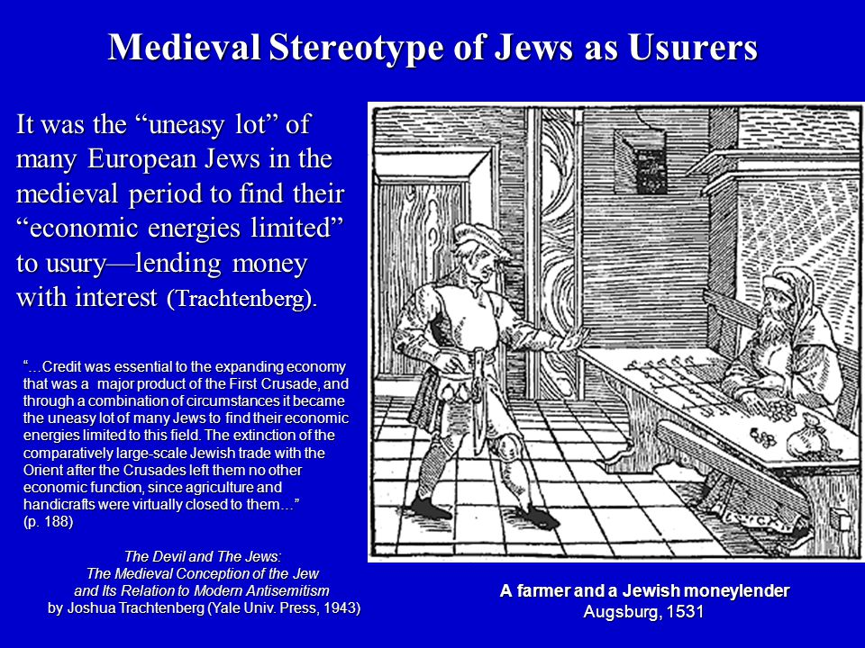 Medieval Stereotype of Jews as Usurers A farmer and a Jewish moneylender Augsburg, 1531 It was the uneasy lot of many European Jews in the medieval period to find their economic energies limited to usury—lending money with interest (Trachtenberg).