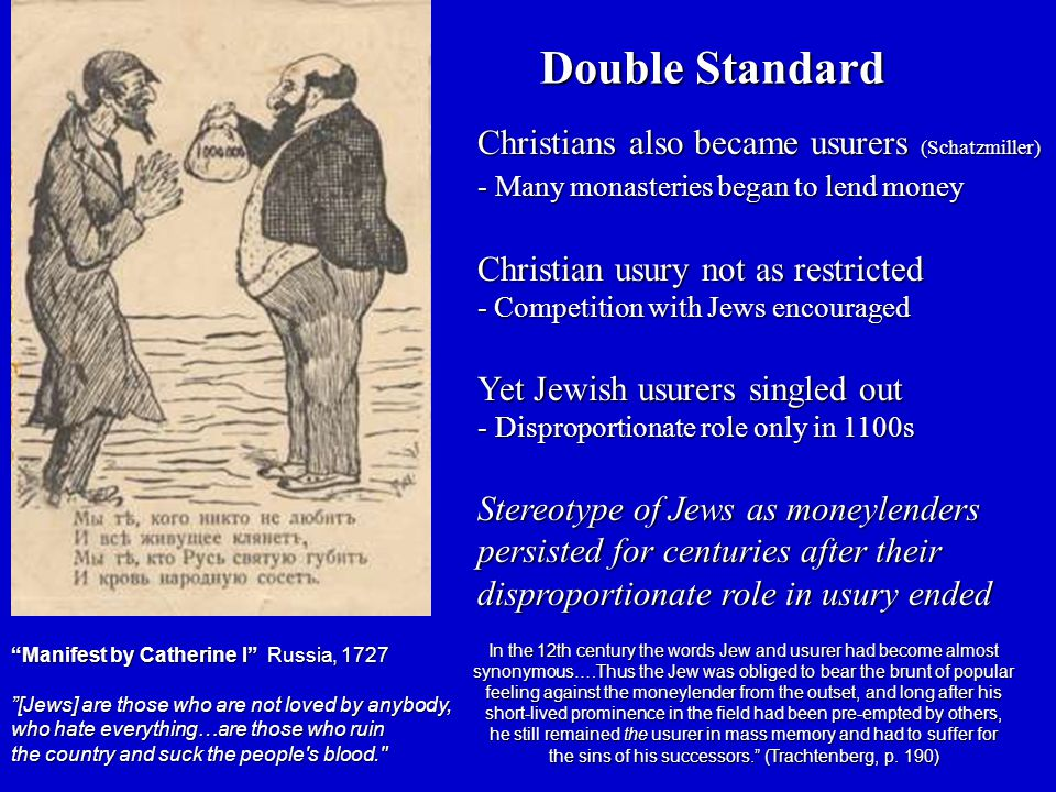 Christians also became usurers (Schatzmiller) - Many monasteries began to lend money Christian usury not as restricted - Competition with Jews encouraged Yet Jewish usurers singled out - Disproportionate role only in 1100s Stereotype of Jews as moneylenders persisted for centuries after their disproportionate role in usury ended Double Standard Manifest by Catherine I Russia, 1727 [Jews] are those who are not loved by anybody, who hate everything…are those who ruin the country and suck the people s blood. In the 12th century the words Jew and usurer had become almost synonymous….Thus the Jew was obliged to bear the brunt of popular feeling against the moneylender from the outset, and long after his short-lived prominence in the field had been pre-empted by others, he still remained the usurer in mass memory and had to suffer for the sins of his successors. (Trachtenberg, p.