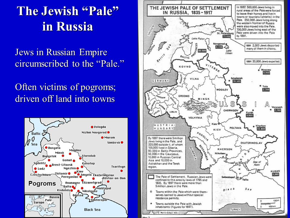 Jews in Russian Empire circumscribed to the Pale. Often victims of pogroms; driven off land into towns The Jewish Pale in Russia Pogroms