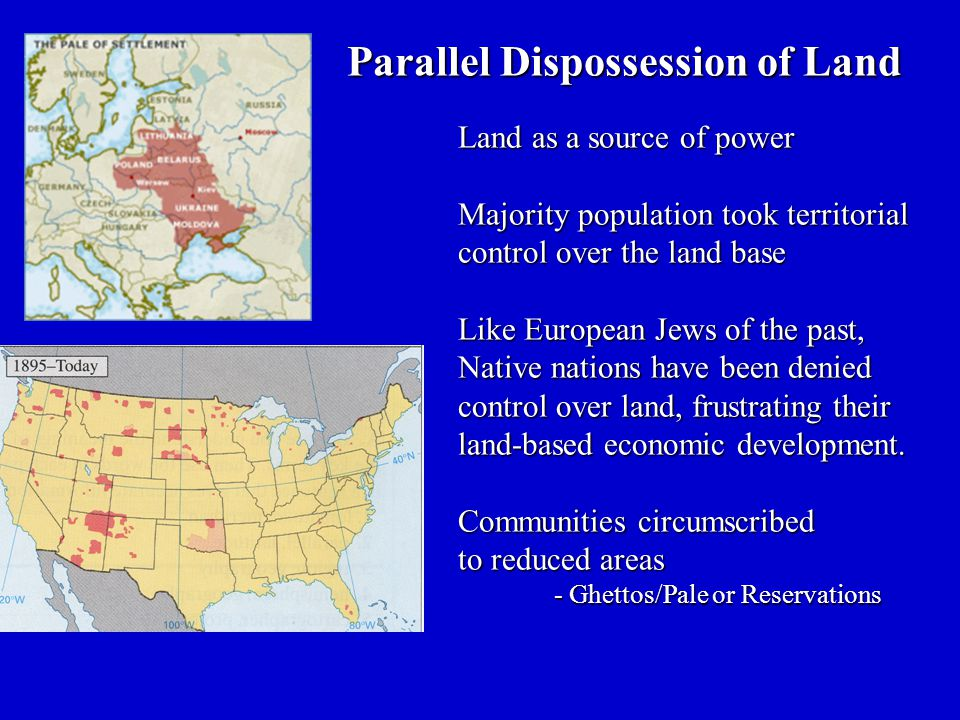 Parallel Dispossession of Land Land as a source of power Majority population took territorial control over the land base Like European Jews of the past, Native nations have been denied control over land, frustrating their land-based economic development.