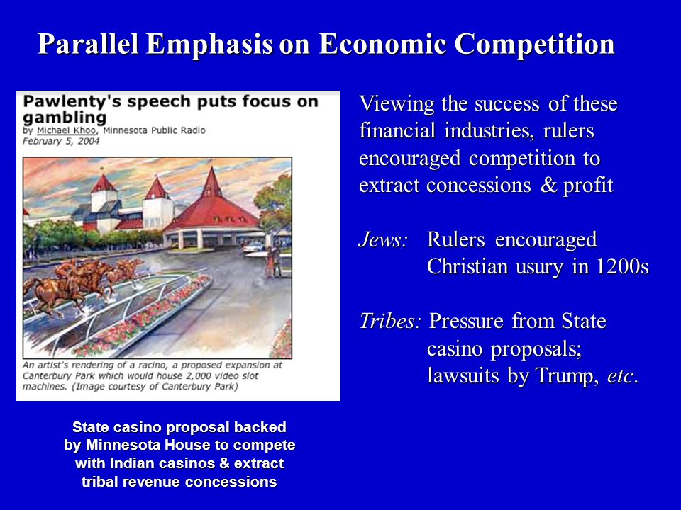 Parallel Emphasis on Economic Competition Viewing the success of these financial industries, rulers encouraged competition to extract concessions & profit Jews: Rulers encouraged Christian usury in 1200s Tribes: Pressure from State casino proposals; lawsuits by Trump, etc.