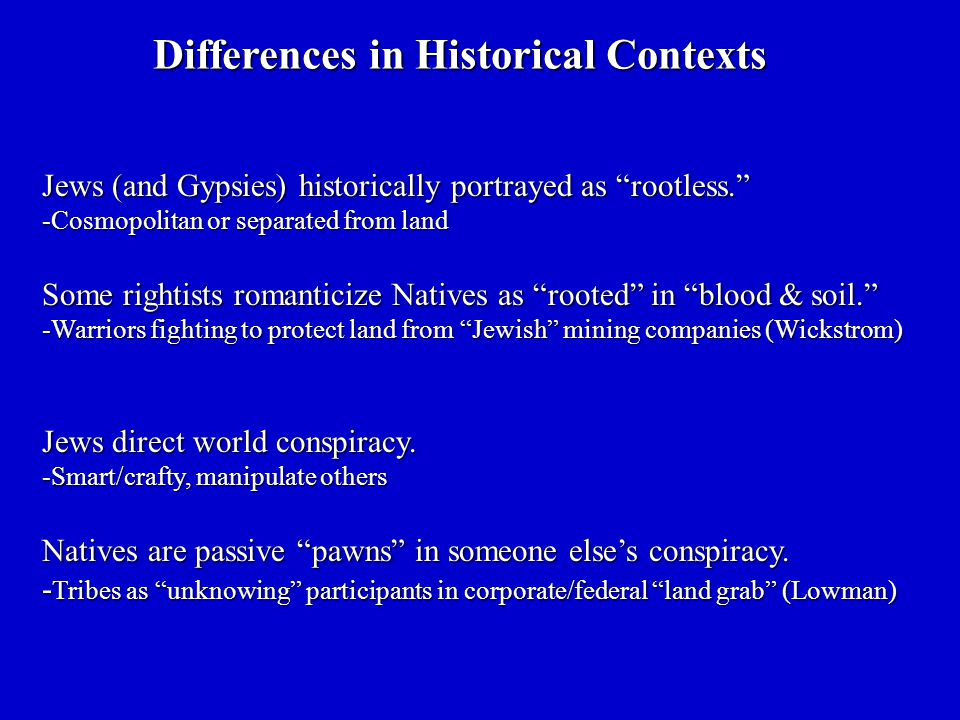 Jews (and Gypsies) historically portrayed as rootless. -Cosmopolitan or separated from land Some rightists romanticize Natives as rooted in blood & soil. -Warriors fighting to protect land from Jewish mining companies (Wickstrom) Jews direct world conspiracy.