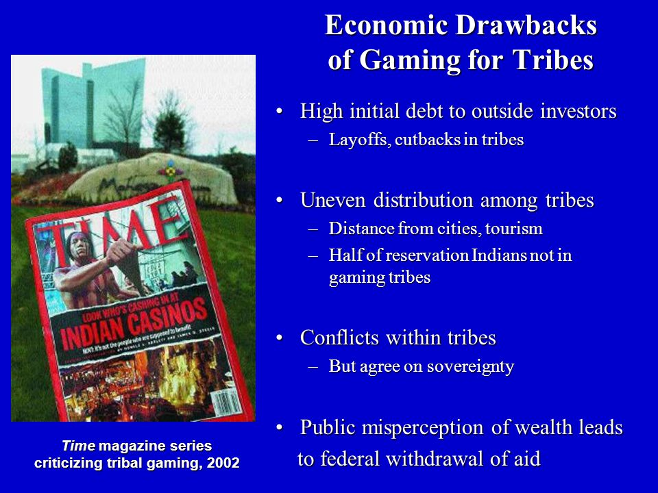 Economic Drawbacks of Gaming for Tribes High initial debt to outside investorsHigh initial debt to outside investors –Layoffs, cutbacks in tribes Uneven distribution among tribesUneven distribution among tribes –Distance from cities, tourism –Half of reservation Indians not in gaming tribes Conflicts within tribesConflicts within tribes –But agree on sovereignty Public misperception of wealth leadsPublic misperception of wealth leads to federal withdrawal of aid to federal withdrawal of aid Time magazine series criticizing tribal gaming, 2002