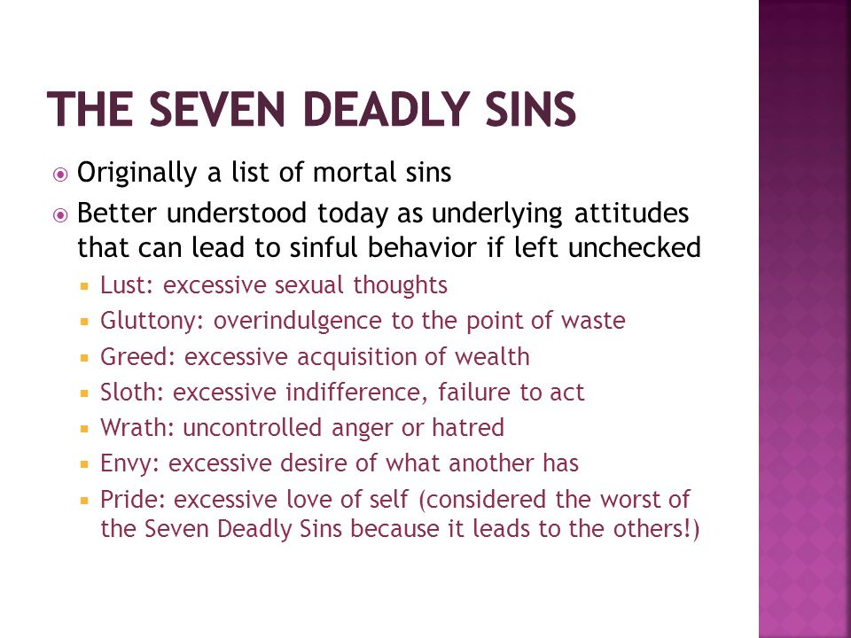  Originally a list of mortal sins  Better understood today as underlying attitudes that can lead to sinful behavior if left unchecked  Lust: excess