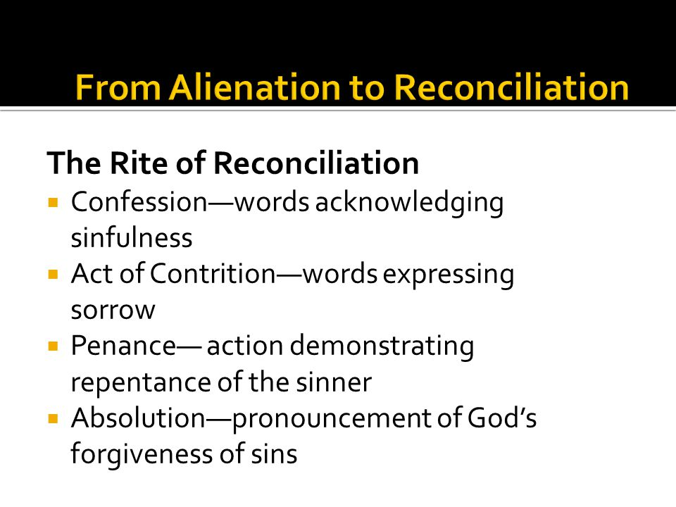 The Rite of Reconciliation  Confession—words acknowledging sinfulness  Act of Contrition—words expressing sorrow  Penance— action demonstrating rep